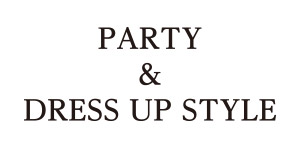 PARTY & DRESS-UP STYLE/パーティー&ドレスアップスタイル