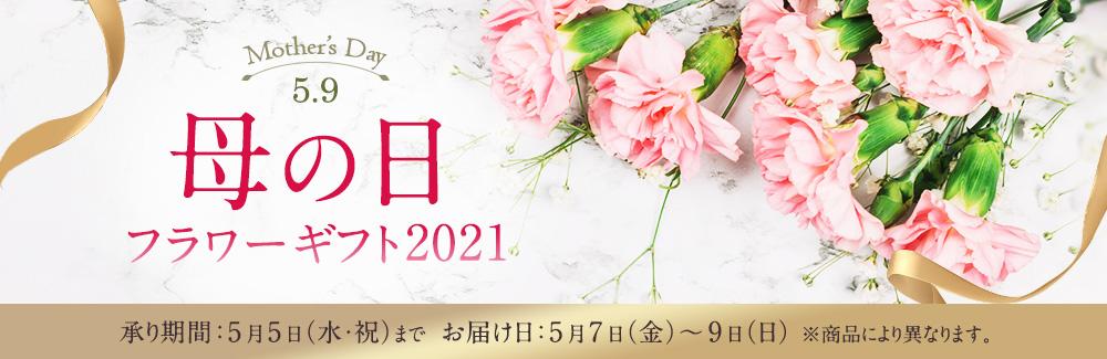 母の日 フラワーギフト2021 承り期間:5月5日(水・祝)まで お届け日:5月7日(金)~9日(日)※商品により異なります。